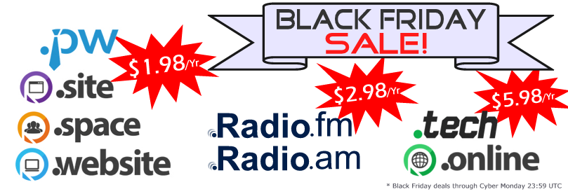 Black Friday Sale! .PW .SITE .SPACE & .WEBSITE Domains @ $1.98/Yr | .RADIO.am & .RADIO.fm Domains @ $2.98/Yr | .TECH & .ONLINE Domains @ $5.98/Yr
